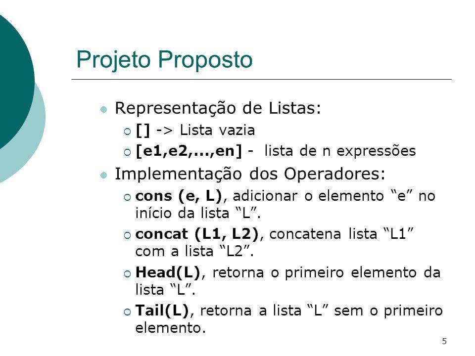 5 Projeto Proposto Representação de Listas: [] -> Lista vazia [e1,e2,...,en] - lista de n expressões Implementação dos Operadores: cons (e, L), adicio