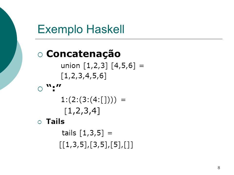 8 Exemplo Haskell Concatenação union [1,2,3] [4,5,6] = [1,2,3,4,5,6] : 1:(2:(3:(4:[]))) = [ 1,2,3,4] Tails tails [1,3,5] = [[1,3,5],[3,5],[5],[]]