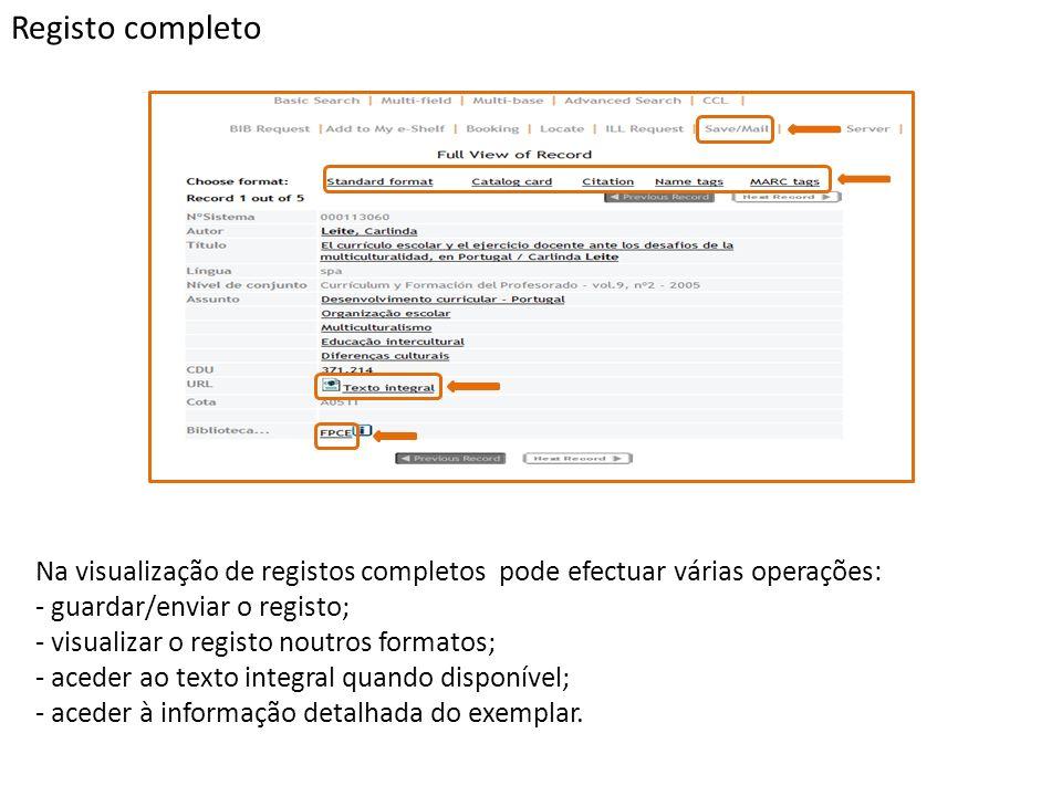 Registo completo Na visualização de registos completos pode efectuar várias operações: - guardar/enviar o registo; - visualizar o registo noutros formatos; - aceder ao texto integral quando disponível; - aceder à informação detalhada do exemplar.