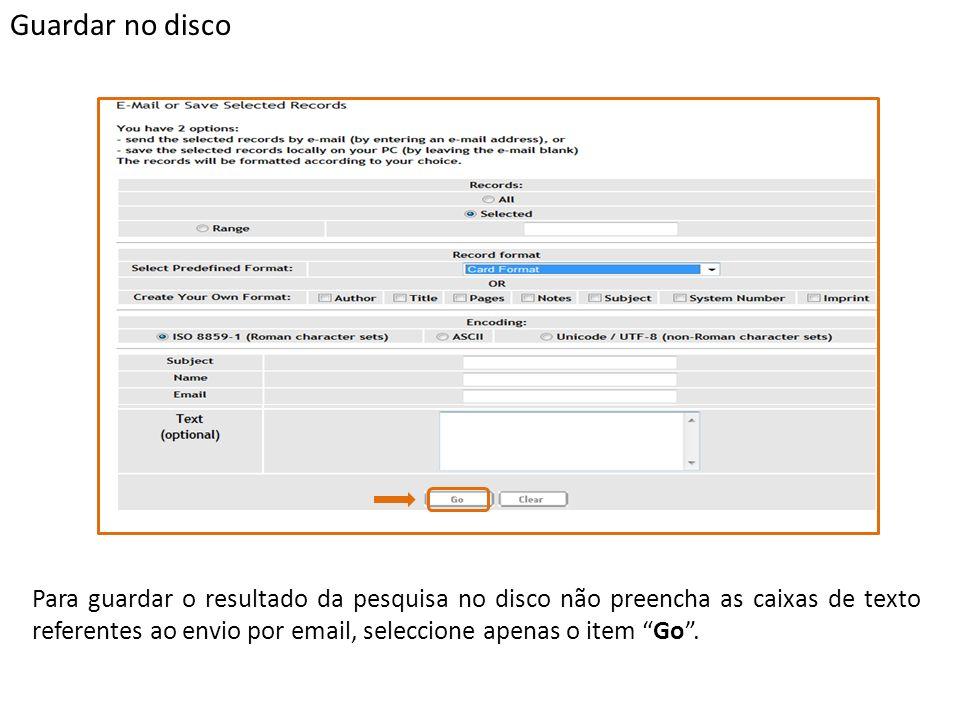 Guardar no disco Para guardar o resultado da pesquisa no disco não preencha as caixas de texto referentes ao envio por email, seleccione apenas o item Go.