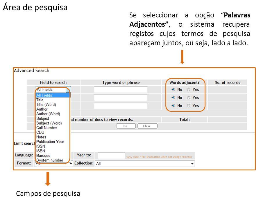 Área de pesquisa Campos de pesquisa Se seleccionar a opção Palavras Adjacentes, o sistema recupera registos cujos termos de pesquisa apareçam juntos, ou seja, lado a lado.