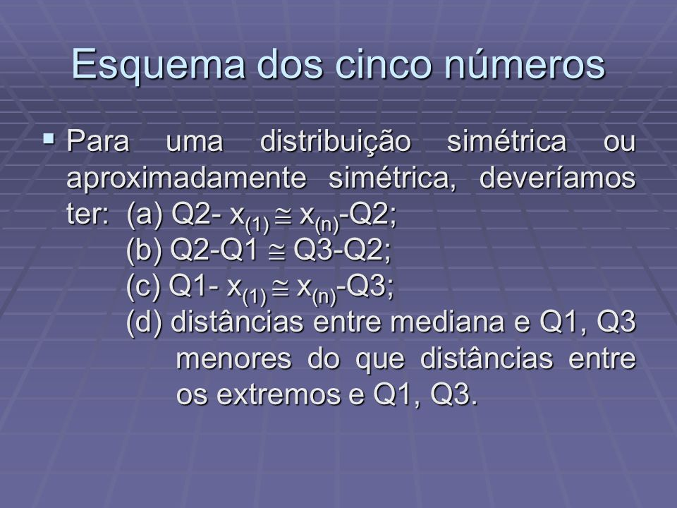 Esquema dos cinco números Para uma distribuição simétrica ou aproximadamente simétrica, deveríamos ter: (a) Q2- x (1) x (n) -Q2; (b) Q2-Q1 Q3-Q2; (c) Q1- x (1) x (n) -Q3; (d) distâncias entre mediana e Q1, Q3 menores do que distâncias entre os extremos e Q1, Q3.