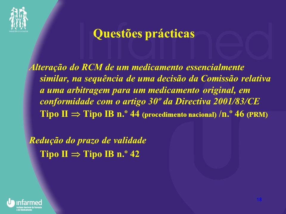 18 Questões prácticas Alteração do RCM de um medicamento essencialmente similar, na sequência de uma decisão da Comissão relativa a uma arbitragem para um medicamento original, em conformidade com o artigo 30º da Directiva 2001/83/CE Tipo II Tipo IB n.º 44 (procedimento nacional) /n.º 46 (PRM) Redução do prazo de validade Tipo II Tipo IB n.º 42