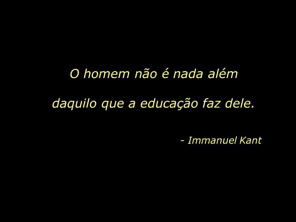 O homem não é nada além daquilo que a educação faz dele. - Immanuel Kant