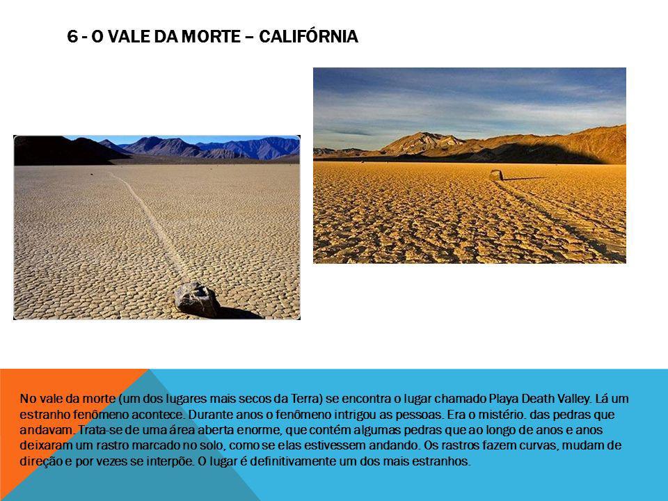 6 - O VALE DA MORTE – CALIFÓRNIA No vale da morte (um dos lugares mais secos da Terra) se encontra o lugar chamado Playa Death Valley. Lá um estranho