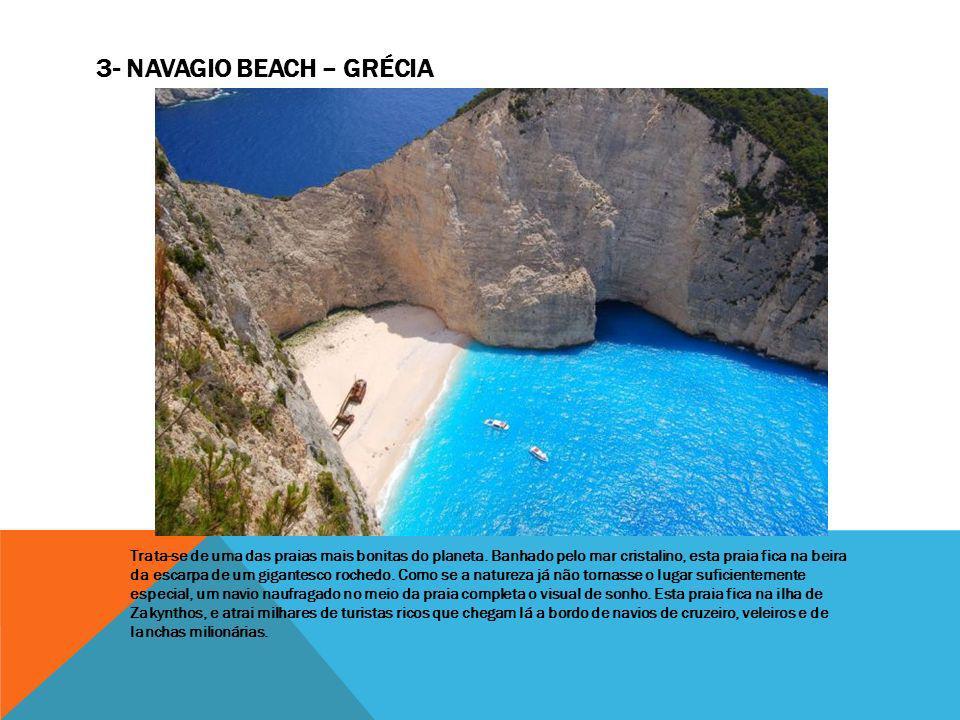 3- NAVAGIO BEACH – GRÉCIA Trata-se de uma das praias mais bonitas do planeta. Banhado pelo mar cristalino, esta praia fica na beira da escarpa de um g