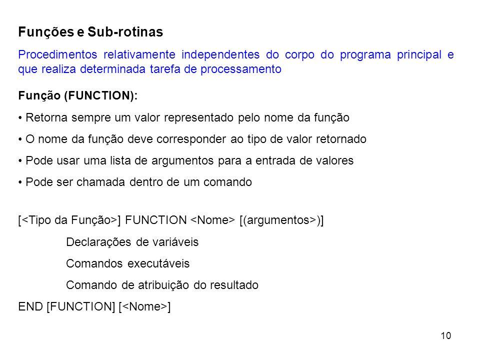 10 Funções e Sub-rotinas Procedimentos relativamente independentes do corpo do programa principal e que realiza determinada tarefa de processamento Função (FUNCTION): Retorna sempre um valor representado pelo nome da função O nome da função deve corresponder ao tipo de valor retornado Pode usar uma lista de argumentos para a entrada de valores Pode ser chamada dentro de um comando [ ] FUNCTION [(argumentos>)] Declarações de variáveis Comandos executáveis Comando de atribuição do resultado END [FUNCTION] [ ]