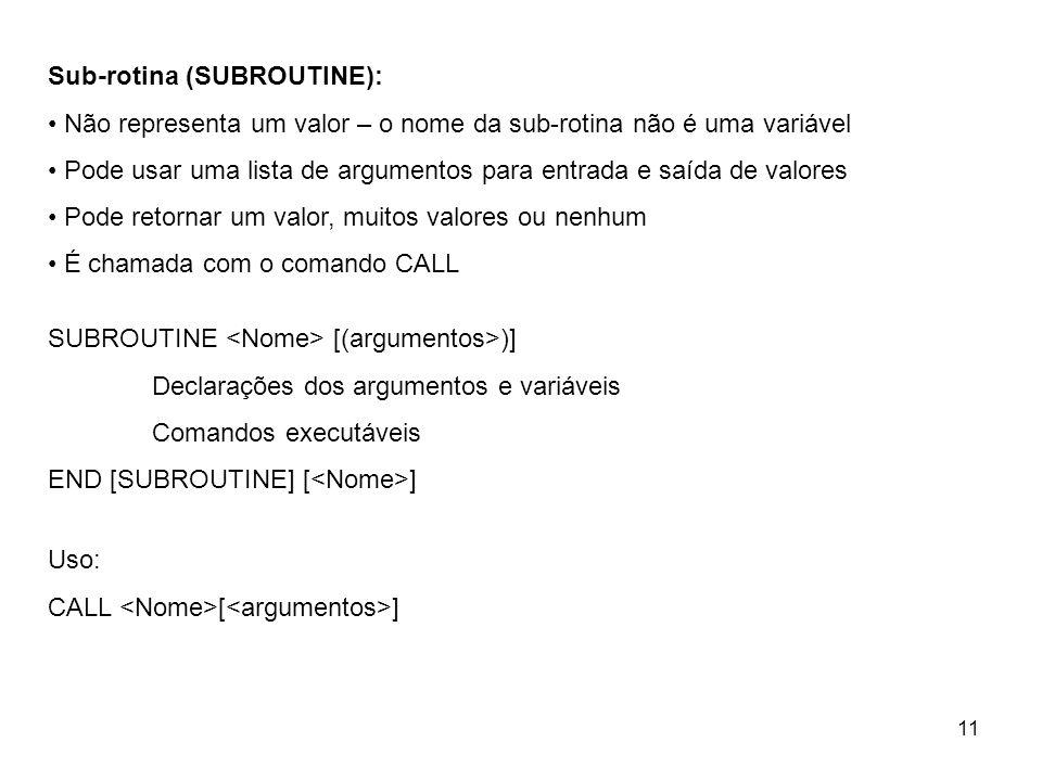 11 Sub-rotina (SUBROUTINE): Não representa um valor – o nome da sub-rotina não é uma variável Pode usar uma lista de argumentos para entrada e saída de valores Pode retornar um valor, muitos valores ou nenhum É chamada com o comando CALL SUBROUTINE [(argumentos>)] Declarações dos argumentos e variáveis Comandos executáveis END [SUBROUTINE] [ ] Uso: CALL [ ]