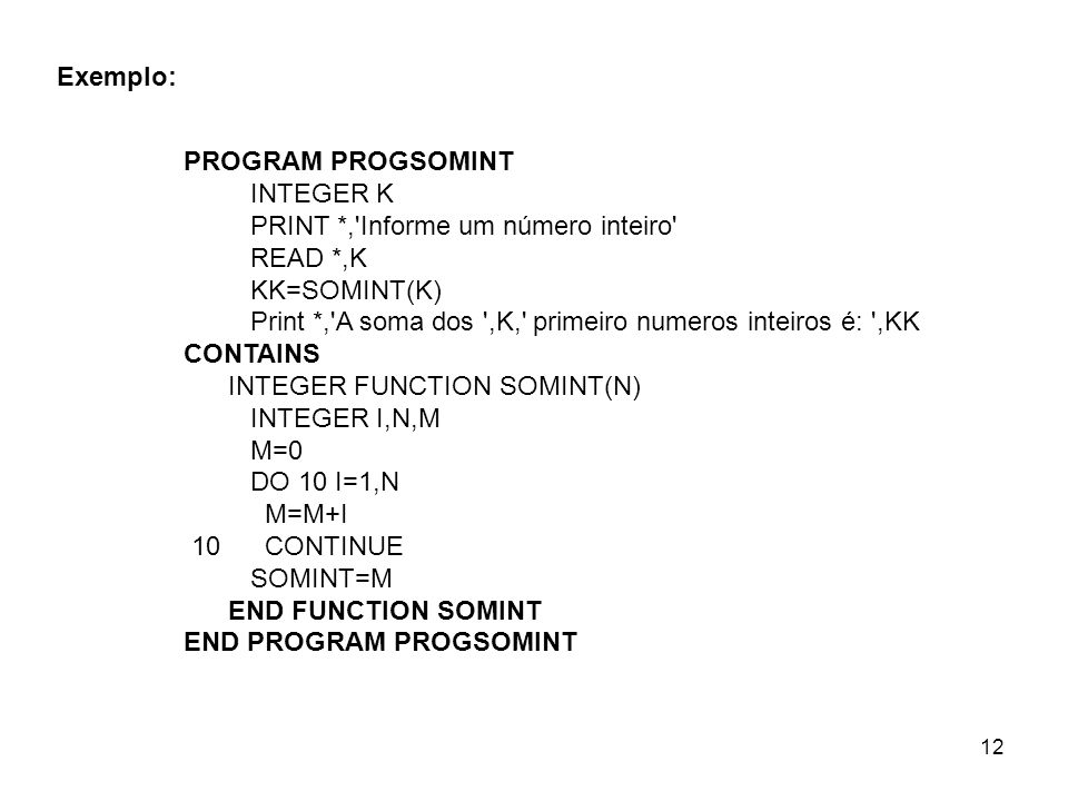 12 PROGRAM PROGSOMINT INTEGER K PRINT *, Informe um número inteiro READ *,K KK=SOMINT(K) Print *, A soma dos ,K, primeiro numeros inteiros é: ,KK CONTAINS INTEGER FUNCTION SOMINT(N) INTEGER I,N,M M=0 DO 10 I=1,N M=M+I 10 CONTINUE SOMINT=M END FUNCTION SOMINT END PROGRAM PROGSOMINT Exemplo: