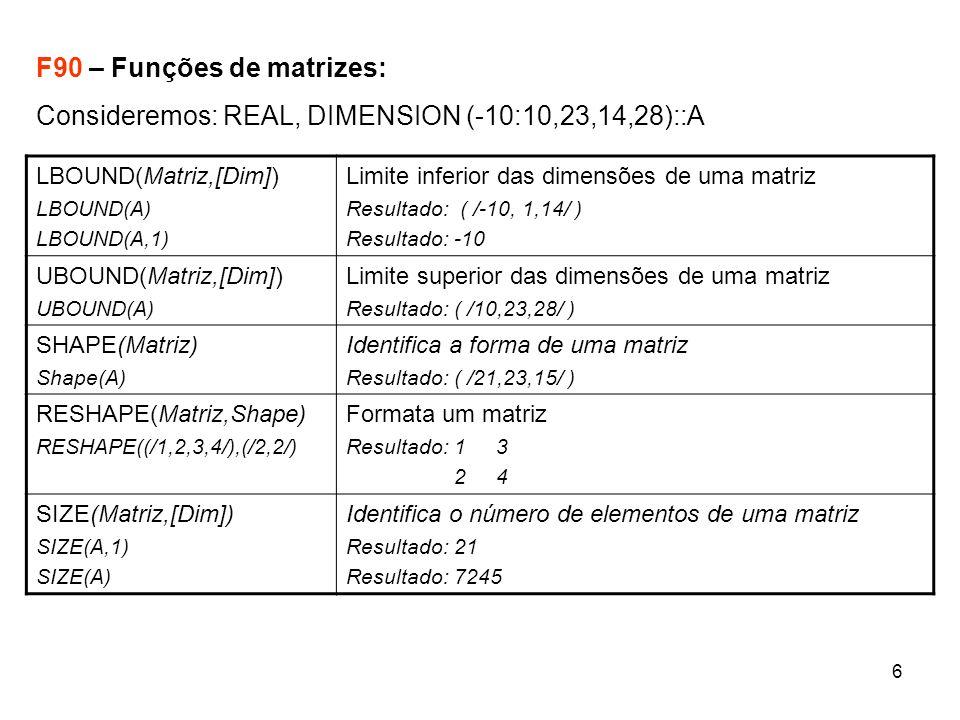 6 F90 – Funções de matrizes: Consideremos: REAL, DIMENSION (-10:10,23,14,28)::A LBOUND(Matriz,[Dim]) LBOUND(A) LBOUND(A,1) Limite inferior das dimensões de uma matriz Resultado: ( /-10, 1,14/ ) Resultado: -10 UBOUND(Matriz,[Dim]) UBOUND(A) Limite superior das dimensões de uma matriz Resultado: ( /10,23,28/ ) SHAPE(Matriz) Shape(A) Identifica a forma de uma matriz Resultado: ( /21,23,15/ ) RESHAPE(Matriz,Shape) RESHAPE((/1,2,3,4/),(/2,2/) Formata um matriz Resultado: 1 3 2 4 SIZE(Matriz,[Dim]) SIZE(A,1) SIZE(A) Identifica o número de elementos de uma matriz Resultado: 21 Resultado: 7245