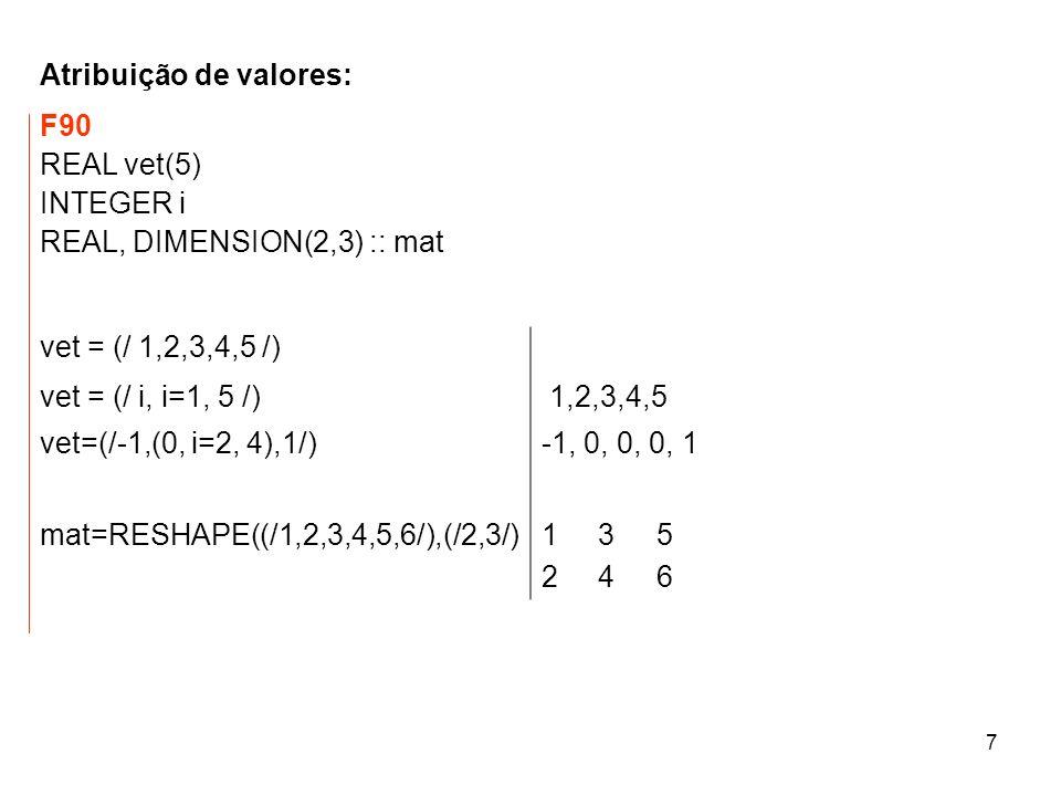 7 Atribuição de valores: F90 REAL vet(5) INTEGER i REAL, DIMENSION(2,3) :: mat vet = (/ 1,2,3,4,5 /) vet = (/ i, i=1, 5 /) 1,2,3,4,5 vet=(/-1,(0, i=2, 4),1/)-1, 0, 0, 0, 1 mat=RESHAPE((/1,2,3,4,5,6/),(/2,3/)1 3 5 2 4 6