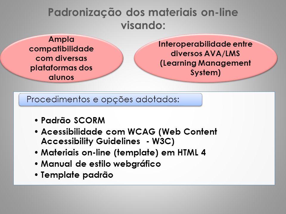 Padronização dos materiais on-line visando: Padrão SCORM Acessibilidade com WCAG (Web Content Accessibility Guidelines - W3C) Materiais on-line (template) em HTML 4 Manual de estilo webgráfico Template padrão Procedimentos e opções adotados: Ampla compatibilidade com diversas plataformas dos alunos Interoperabilidade entre diversos AVA/LMS (Learning Management System)