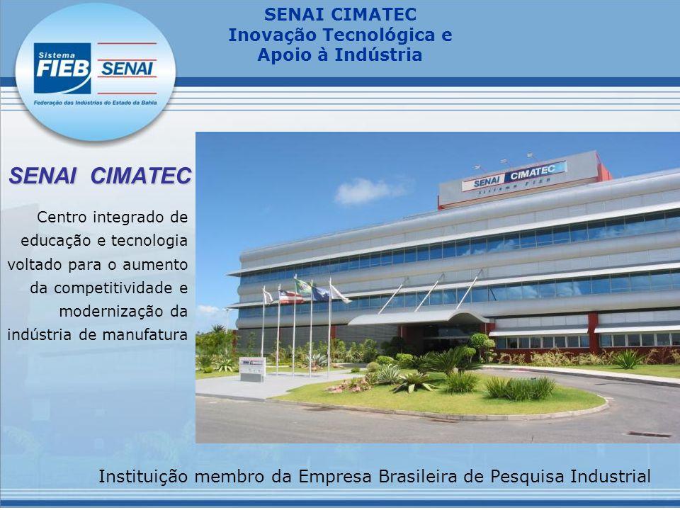 SENAI CIMATEC Inovação Tecnológica e Apoio à Indústria SENAI CIMATEC Centro integrado de educação e tecnologia voltado para o aumento da competitividade e modernização da indústria de manufatura Instituição membro da Empresa Brasileira de Pesquisa Industrial
