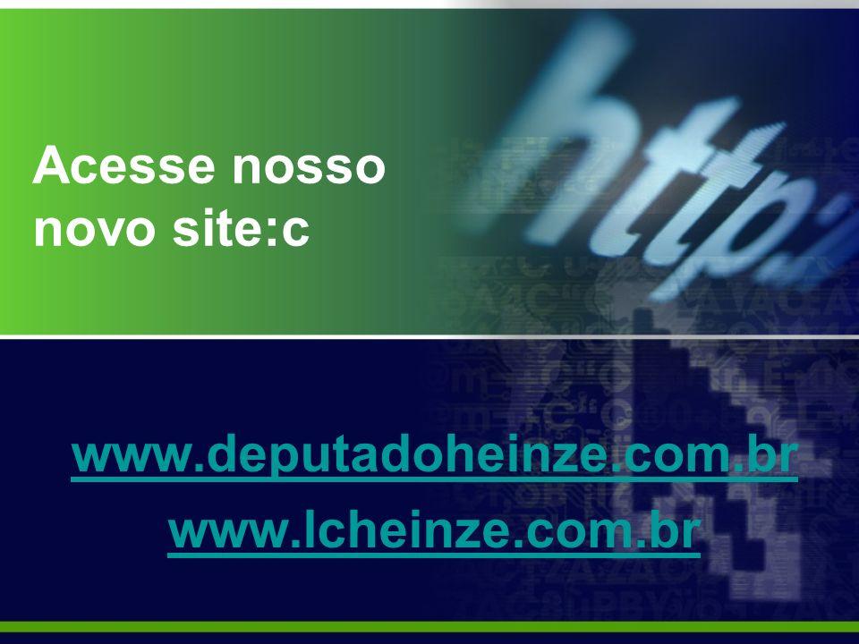 Acesse nosso novo site:c www.deputadoheinze.com.br www.lcheinze.com.br