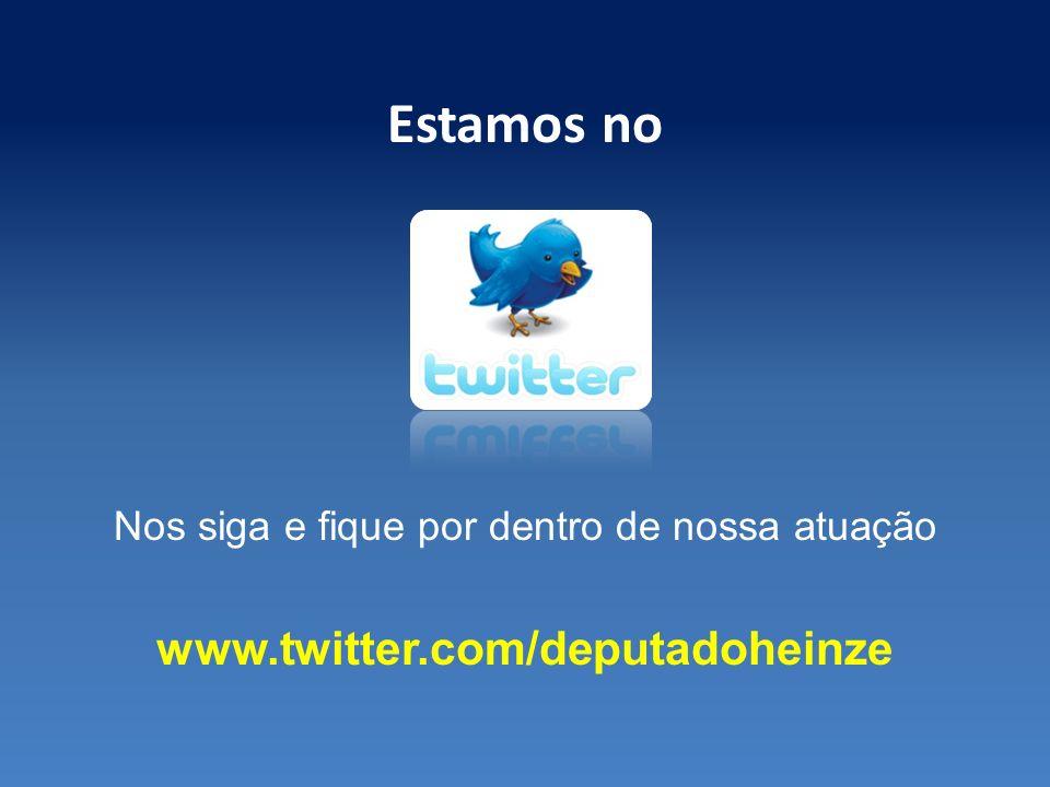 Estamos no Nos siga e fique por dentro de nossa atuação www.twitter.com/deputadoheinze