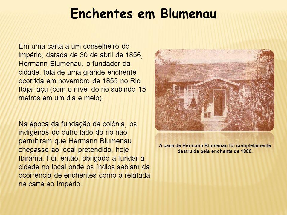 Enchentes em Blumenau Em uma carta a um conselheiro do império, datada de 30 de abril de 1856, Hermann Blumenau, o fundador da cidade, fala de uma gra