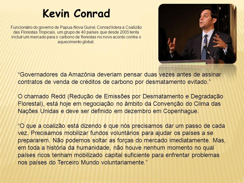 Kevin Conrad Funcionário do governo de Papua-Nova Guiné, Conrad lidera a Coalizão das Florestas Tropicais, um grupo de 40 países que desde 2005 tenta