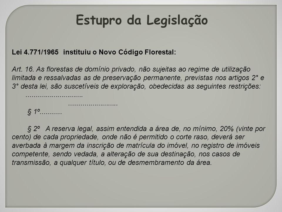 Estupro da Legislação Lei 4.771/1965 instituiu o Novo Código Florestal: Art. 16. As florestas de domínio privado, não sujeitas ao regime de utilização