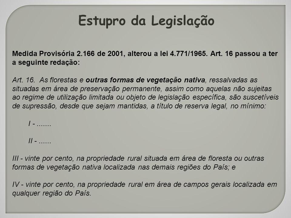 Estupro da Legislação Medida Provisória 2.166 de 2001, alterou a lei 4.771/1965. Art. 16 passou a ter a seguinte redação: Art. 16. As florestas e outr
