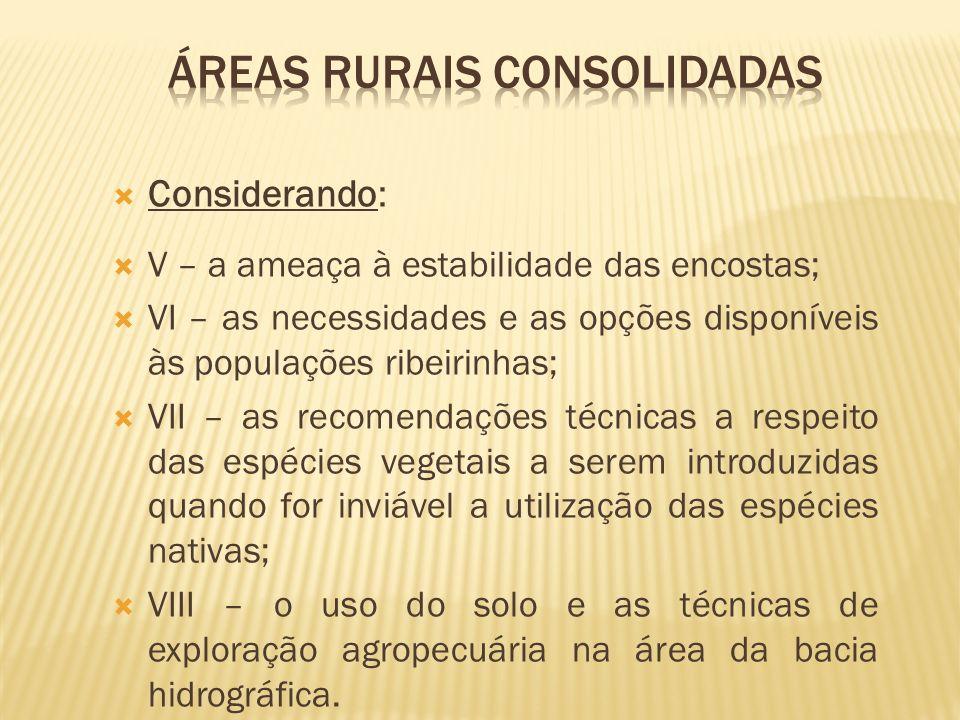 Considerando: V – a ameaça à estabilidade das encostas; VI – as necessidades e as opções disponíveis às populações ribeirinhas; VII – as recomendações
