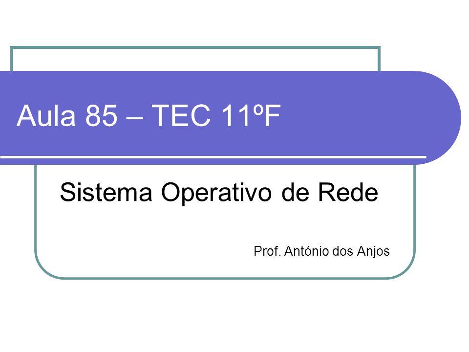 Aula 85 – TEC 11ºF Sistema Operativo de Rede Prof. António dos Anjos