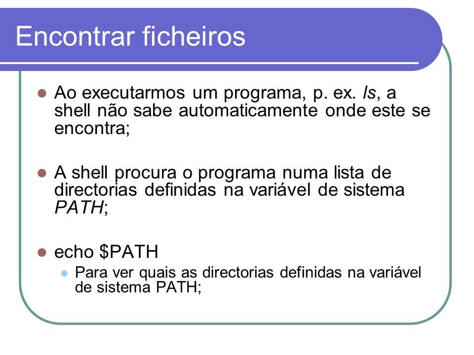 Encontrar ficheiros Ao executarmos um programa, p. ex. ls, a shell não sabe automaticamente onde este se encontra; A shell procura o programa numa lis