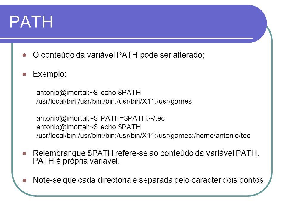 PATH O conteúdo da variável PATH pode ser alterado; Exemplo: antonio@imortal:~$ echo $PATH /usr/local/bin:/usr/bin:/bin:/usr/bin/X11:/usr/games antonio@imortal:~$ PATH=$PATH:~/tec antonio@imortal:~$ echo $PATH /usr/local/bin:/usr/bin:/bin:/usr/bin/X11:/usr/games:/home/antonio/tec Relembrar que $PATH refere-se ao conteúdo da variável PATH.
