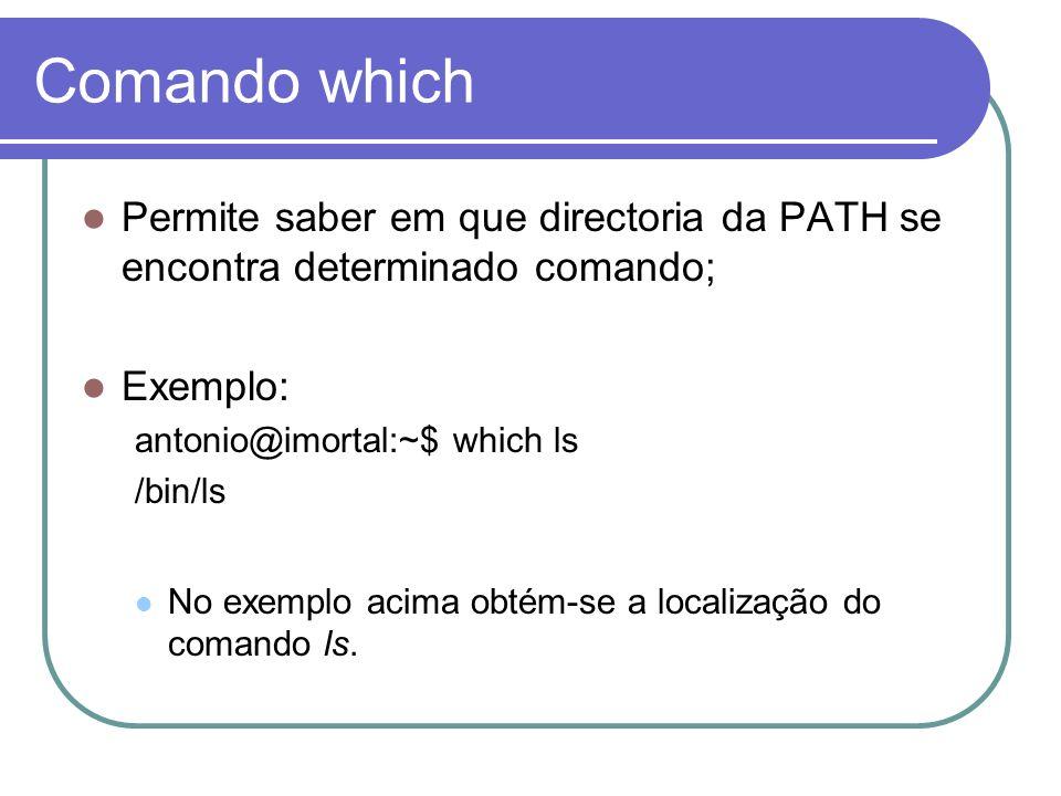 Comando which Permite saber em que directoria da PATH se encontra determinado comando; Exemplo: antonio@imortal:~$ which ls /bin/ls No exemplo acima o