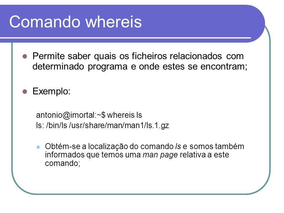 Comando whereis Permite saber quais os ficheiros relacionados com determinado programa e onde estes se encontram; Exemplo: antonio@imortal:~$ whereis ls ls: /bin/ls /usr/share/man/man1/ls.1.gz Obtém-se a localização do comando ls e somos também informados que temos uma man page relativa a este comando;