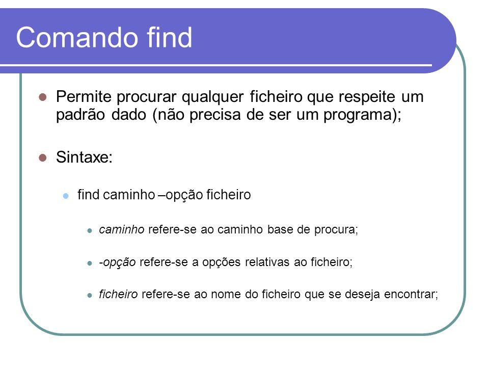 Comando find Permite procurar qualquer ficheiro que respeite um padrão dado (não precisa de ser um programa); Sintaxe: find caminho –opção ficheiro caminho refere-se ao caminho base de procura; -opção refere-se a opções relativas ao ficheiro; ficheiro refere-se ao nome do ficheiro que se deseja encontrar;