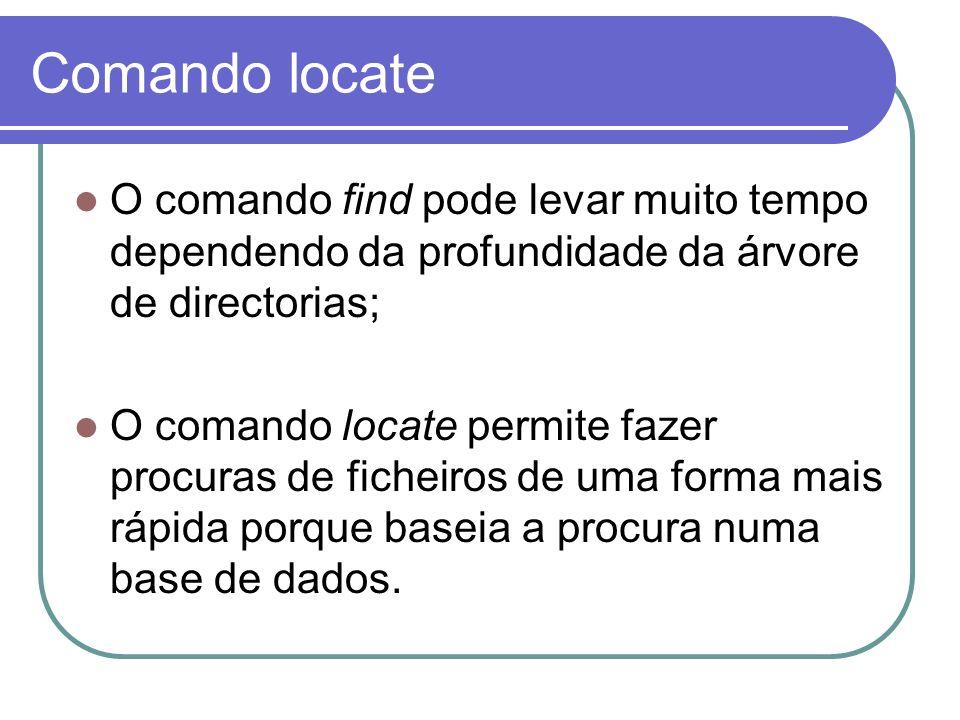 Comando locate O comando find pode levar muito tempo dependendo da profundidade da árvore de directorias; O comando locate permite fazer procuras de ficheiros de uma forma mais rápida porque baseia a procura numa base de dados.