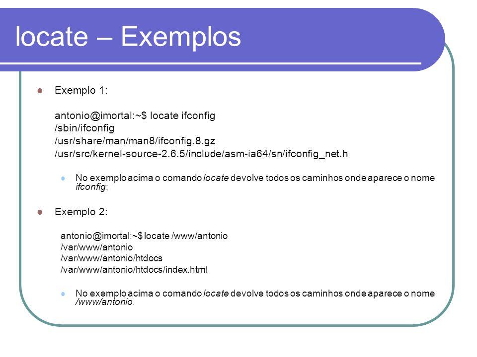 locate – Exemplos Exemplo 1: antonio@imortal:~$ locate ifconfig /sbin/ifconfig /usr/share/man/man8/ifconfig.8.gz /usr/src/kernel-source-2.6.5/include/asm-ia64/sn/ifconfig_net.h No exemplo acima o comando locate devolve todos os caminhos onde aparece o nome ifconfig; Exemplo 2: antonio@imortal:~$ locate /www/antonio /var/www/antonio /var/www/antonio/htdocs /var/www/antonio/htdocs/index.html No exemplo acima o comando locate devolve todos os caminhos onde aparece o nome /www/antonio.