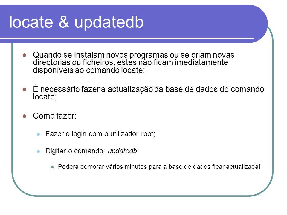 locate & updatedb Quando se instalam novos programas ou se criam novas directorias ou ficheiros, estes não ficam imediatamente disponíveis ao comando