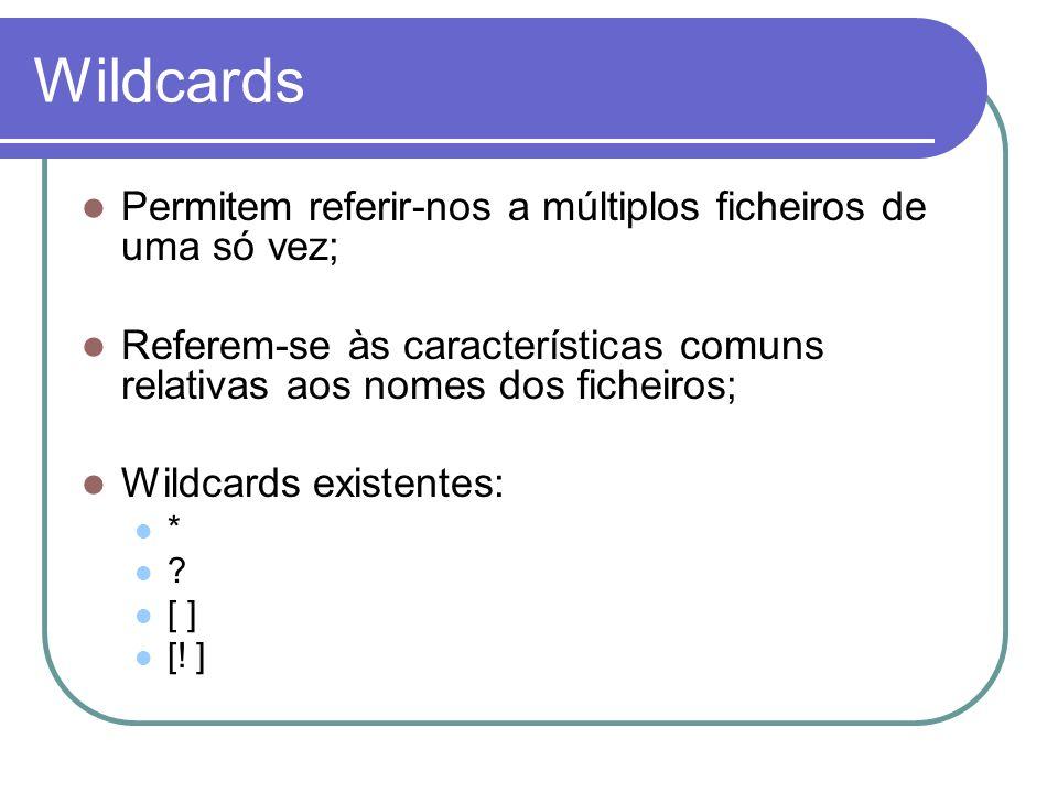 Wildcards Permitem referir-nos a múltiplos ficheiros de uma só vez; Referem-se às características comuns relativas aos nomes dos ficheiros; Wildcards existentes: * .