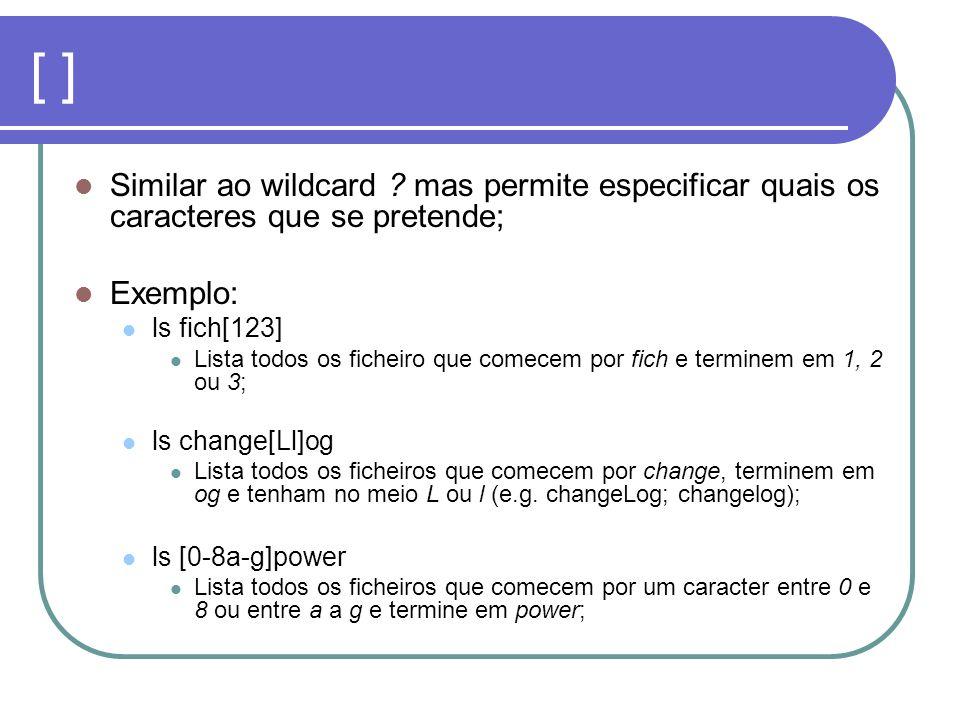 [ ] Similar ao wildcard ? mas permite especificar quais os caracteres que se pretende; Exemplo: ls fich[123] Lista todos os ficheiro que comecem por f