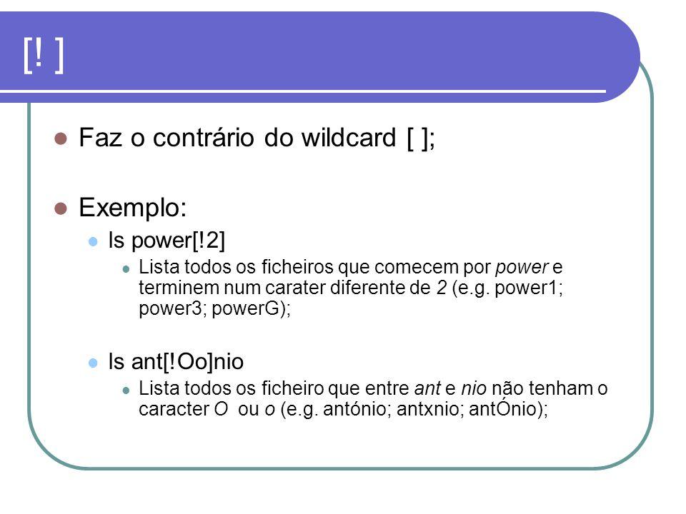 [! ] Faz o contrário do wildcard [ ]; Exemplo: ls power[!2] Lista todos os ficheiros que comecem por power e terminem num carater diferente de 2 (e.g.