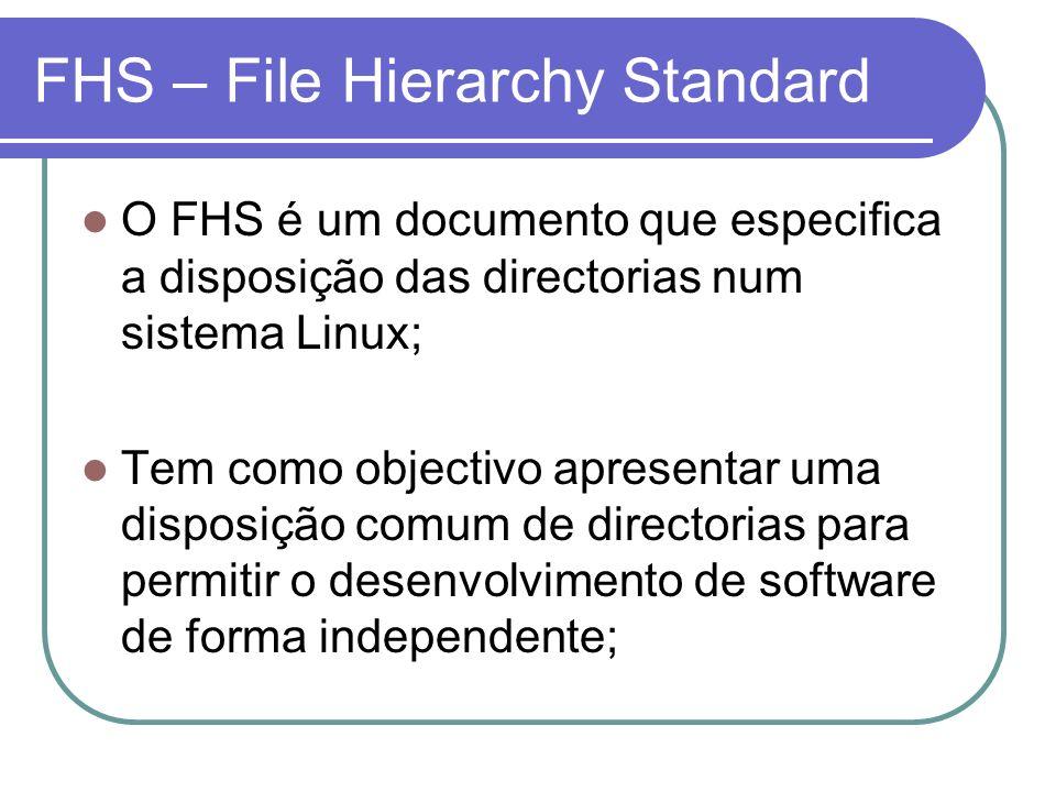 FHS – Directorias / Directoria que identifica a raiz do sistema de ficheiros; /boot Boot loader e ficheiros estáticos como a imagem do kernel; /dev Ficheiros que identificam dispositivos (Devices); /etc Ficheiros de configuração do host e dos serviços que oferece; /lib Livrarias partilhadas e módulos (drivers) do kernel; /mnt Ponto de montagem de um sistema de ficheiros temporário;