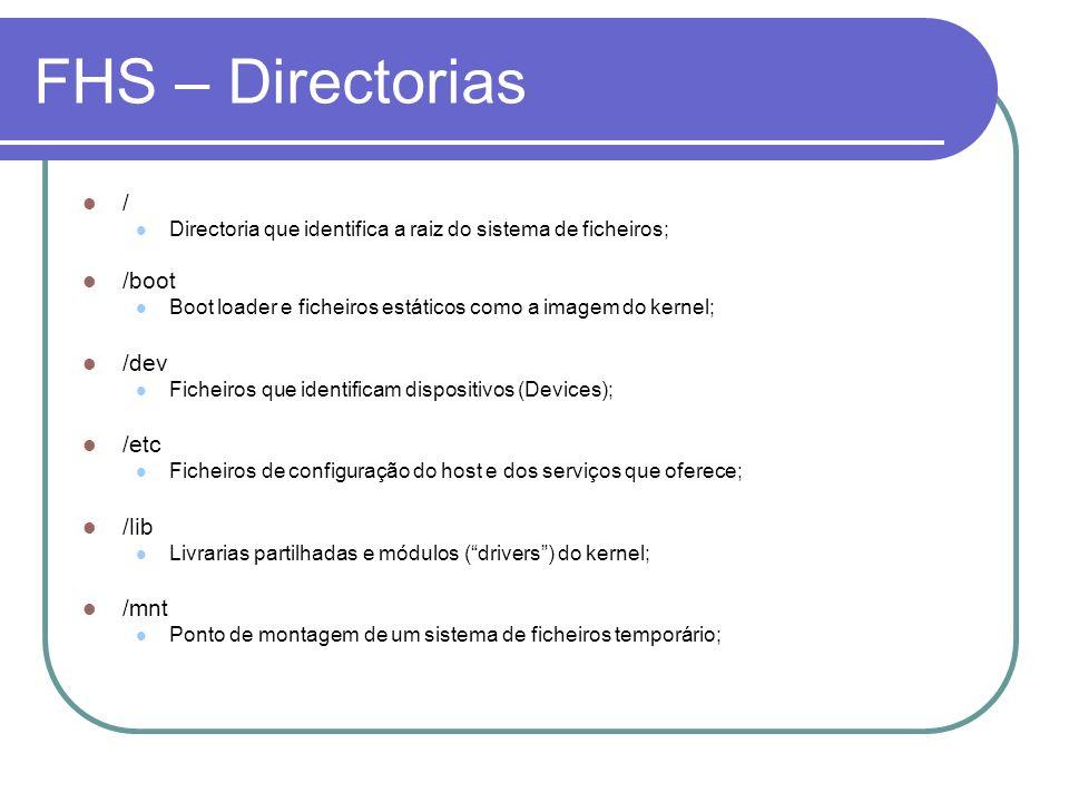 FHS – Directorias / Directoria que identifica a raiz do sistema de ficheiros; /boot Boot loader e ficheiros estáticos como a imagem do kernel; /dev Fi