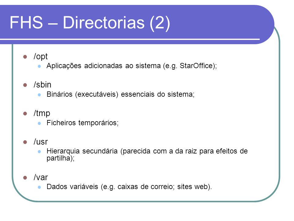 FHS – Directorias (2) /opt Aplicações adicionadas ao sistema (e.g. StarOffice); /sbin Binários (executáveis) essenciais do sistema; /tmp Ficheiros tem