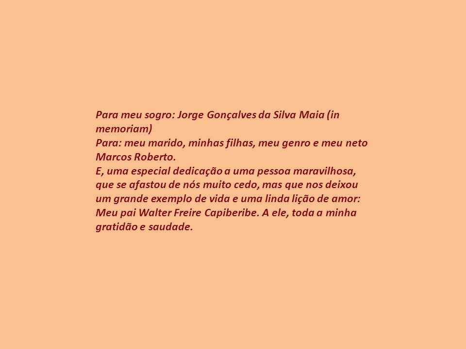 Para meu sogro: Jorge Gonçalves da Silva Maia (in memoriam) Para: meu marido, minhas filhas, meu genro e meu neto Marcos Roberto.