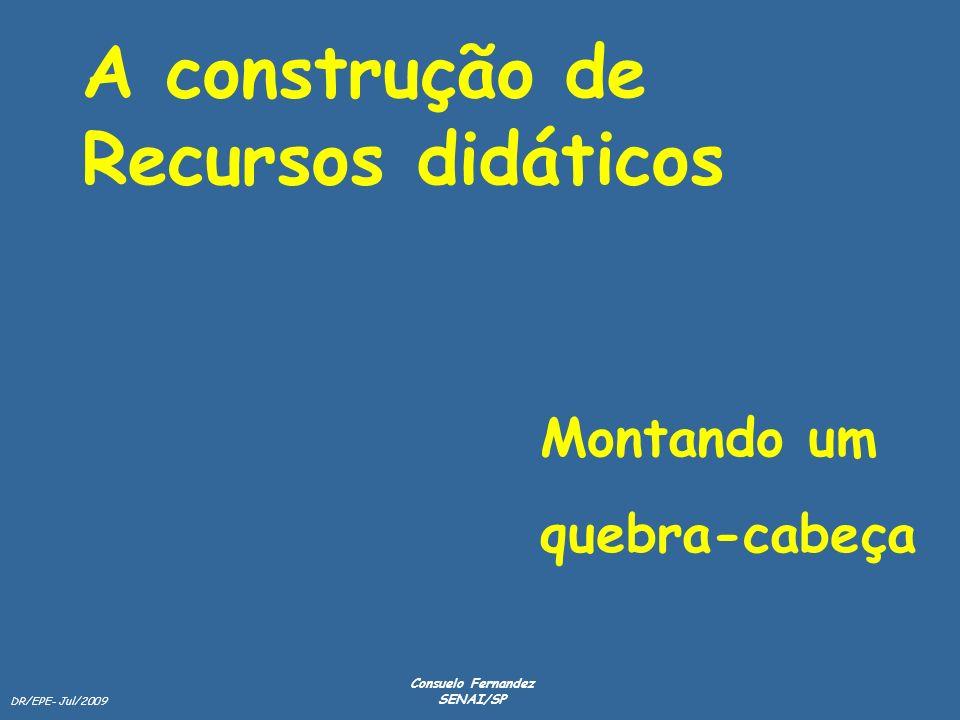 DR/EPE- Jul/2009 Consuelo Fernandez SENAI/SP A construção de Recursos didáticos Montando um quebra-cabeça