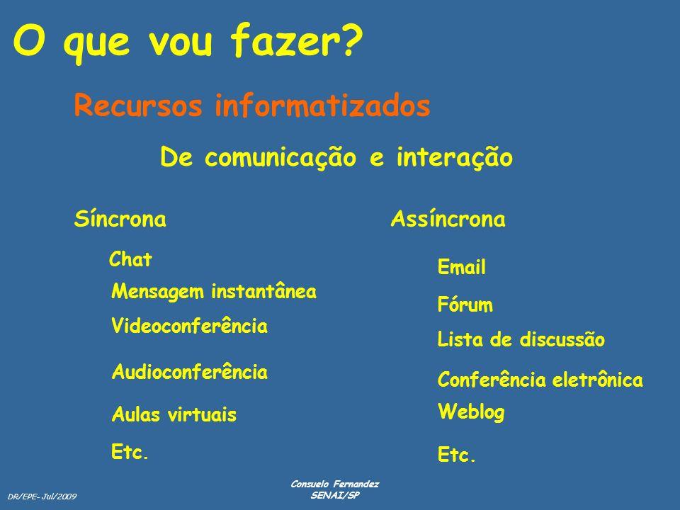 DR/EPE- Jul/2009 Consuelo Fernandez SENAI/SP O que vou fazer? Recursos informatizados De comunicação e interação SíncronaAssíncrona Chat Mensagem inst