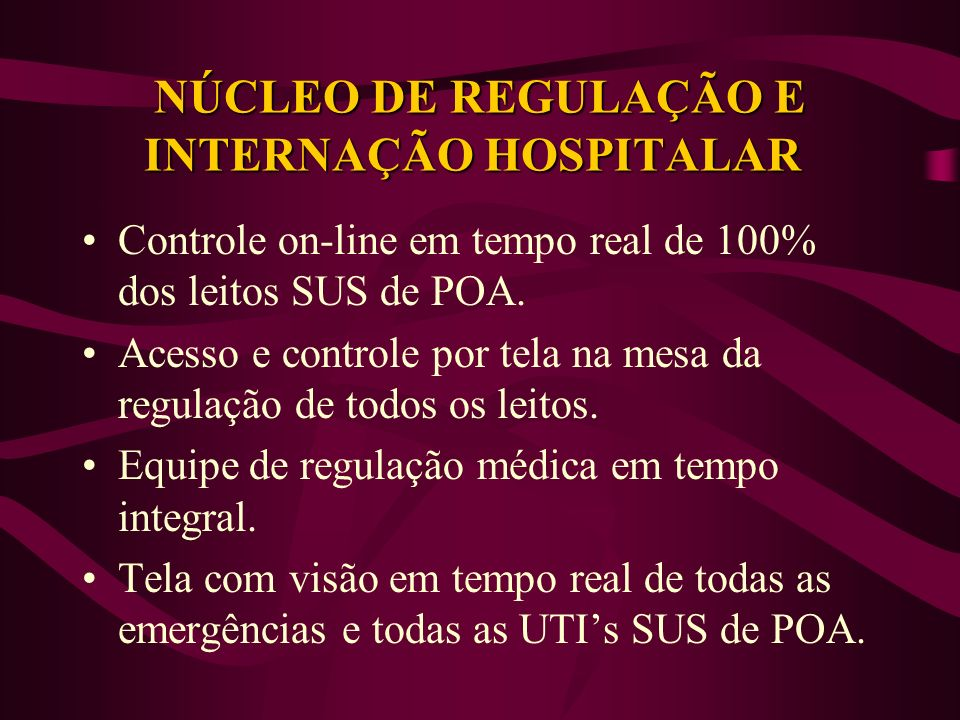 NÚCLEO DE REGULAÇÃO E INTERNAÇÃO HOSPITALAR Controle on-line em tempo real de 100% dos leitos SUS de POA. Acesso e controle por tela na mesa da regula
