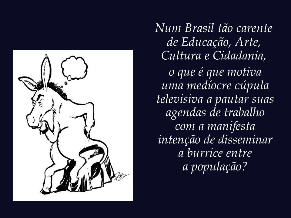 Quando emissoras de TV, movidas por uma desleal ganância, propagam a burrice e manipulam as massas impunemente, algo está miseravelmente errado na nossa sociedade.