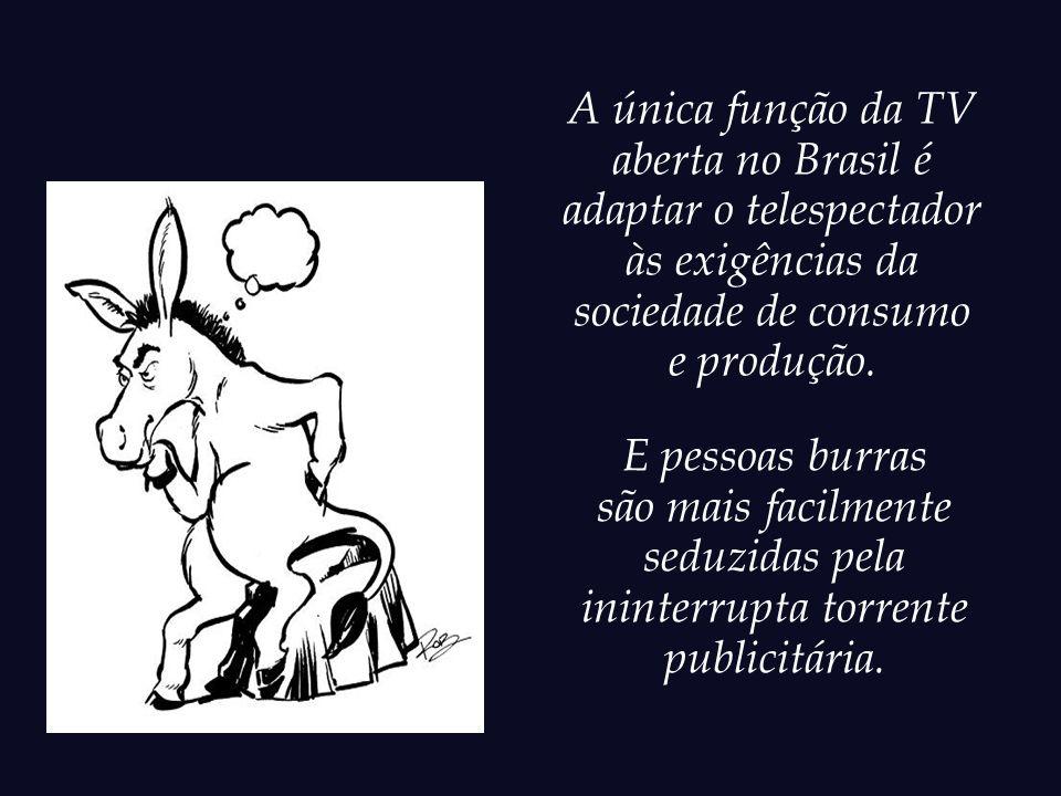 Num Brasil tão carente de Educação, Arte, Cultura e Cidadania, o que é que motiva uma medíocre cúpula televisiva a pautar suas agendas de trabalho com a manifesta intenção de disseminar a burrice entre a população?
