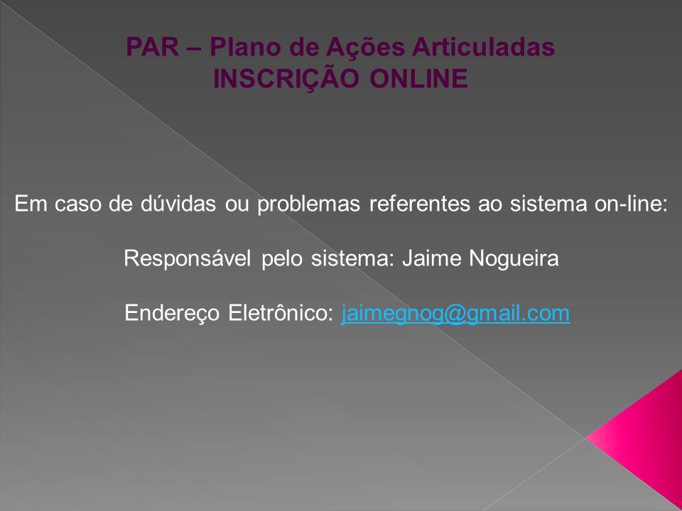 PAR – Plano de Ações Articuladas INSCRIÇÃO ONLINE Em caso de dúvidas ou problemas referentes ao sistema on-line: Responsável pelo sistema: Jaime Nogue