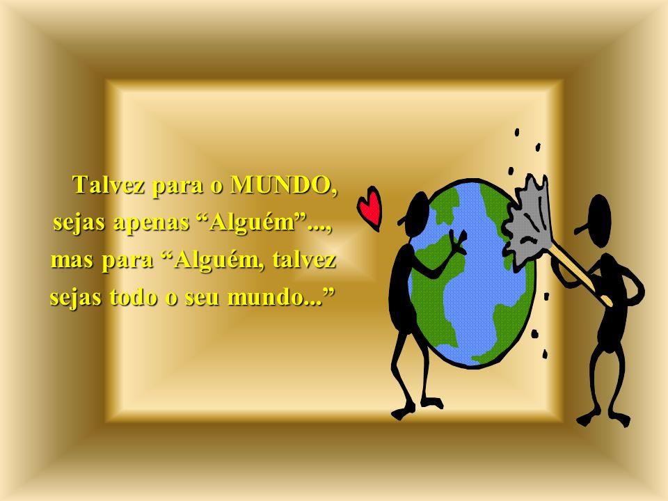 Talvez para o MUNDO, sejas apenas Alguém..., mas para Alguém, talvez sejas todo o seu mundo...