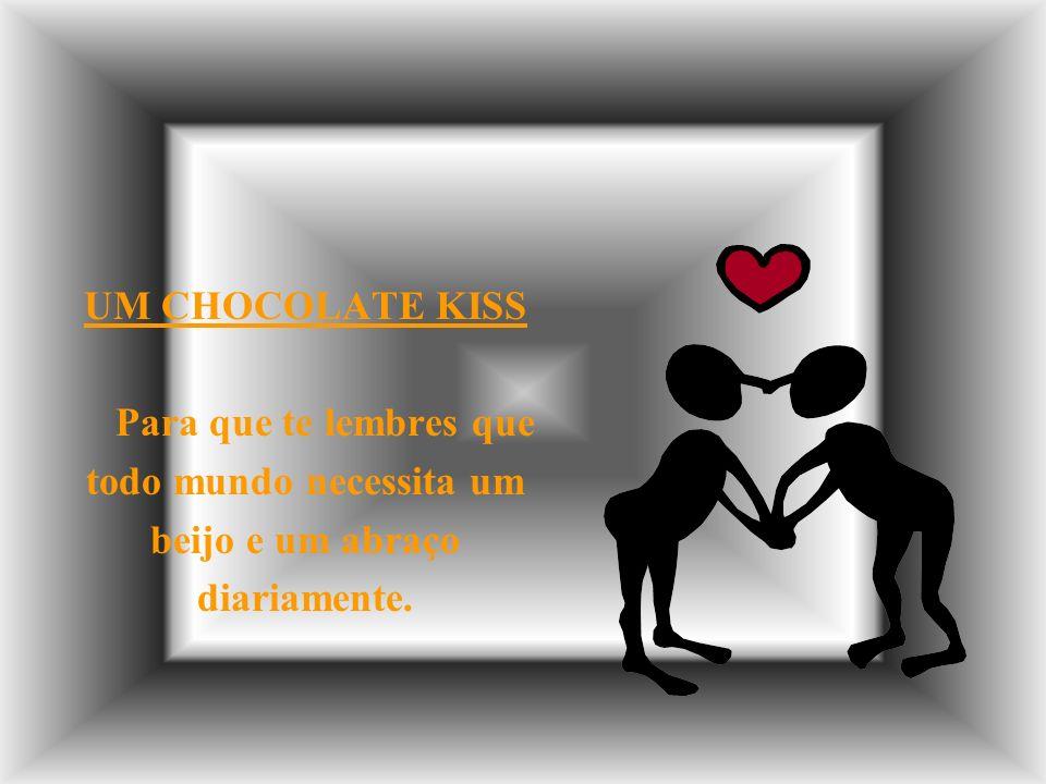 UM CHOCOLATE KISS Para que te lembres que todo mundo necessita um beijo e um abraço diariamente.
