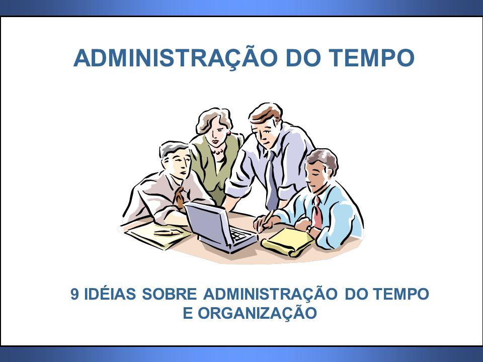 ADMINISTRAÇÃO DO TEMPO 9 IDÉIAS SOBRE ADMINISTRAÇÃO DO TEMPO E ORGANIZAÇÃO