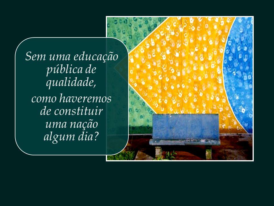 Sem uma educação pública de qualidade, como haveremos de constituir uma nação algum dia?